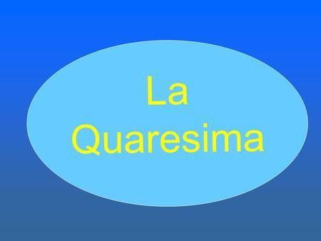 L a Q u a r e s i m a. I tempi liturgici Feste particolari Tempo ordinario Avvento Natale Pasqua Pentecoste Quaresima.