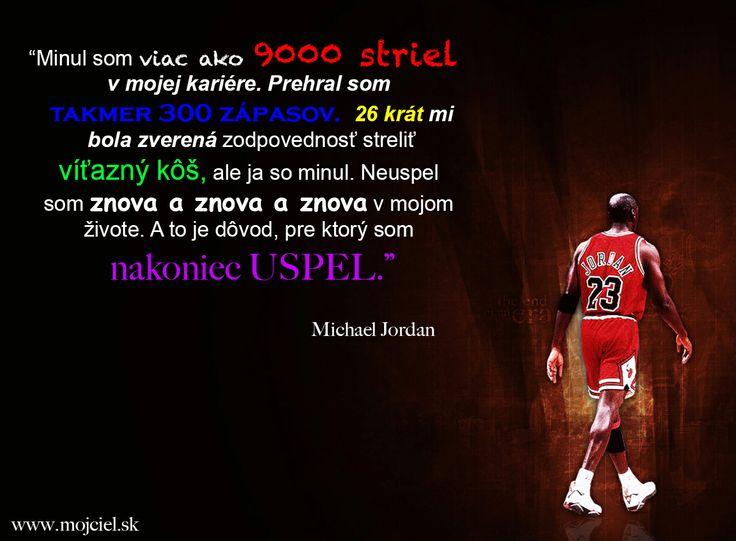"""""""Minul som viac ako 9000 striel v mojej kariére. Prehral som takmer 300 zápasov. 26 krát mi bola zverená zodpovednosť streliť víťazný kôš, ale ja som minul. Neuspel som znova a znova a znova v mojom živote. A to je dôvod pre ktorý som nakoniec uspel. Michael Jordan"""