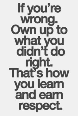 if you're wrong. own up to what you didn't do right