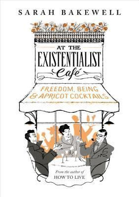 At The Existentialist Café: Freedom, Being, and apricot cocktails with: Jean-Paul Sartre, Simone de Beauvoir, Albert Camus, Martin Heidegger, Edmund Husserl, Karl Jaspers, Maurice Merleau-Ponty and others