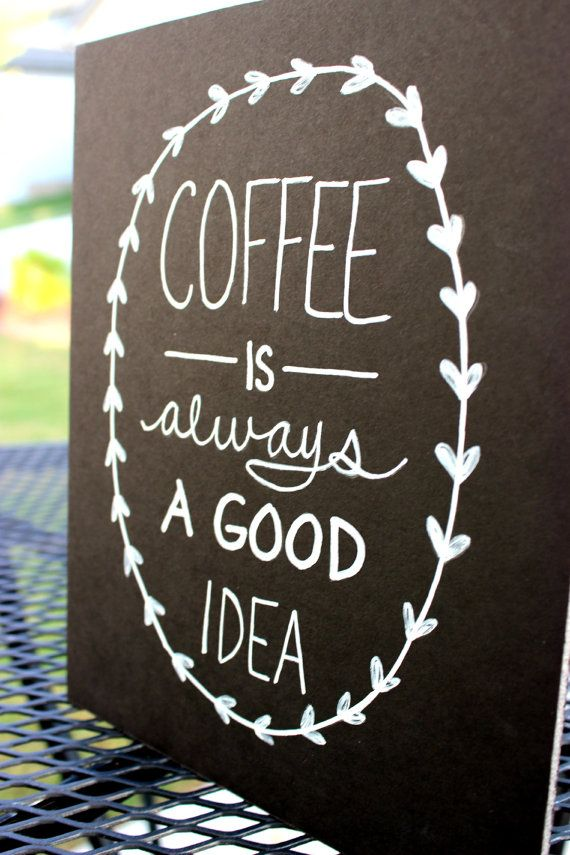 """Coffee is always a good idea"""