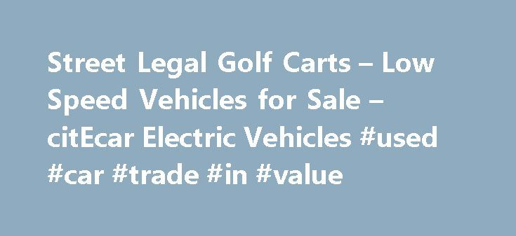Street Legal Golf Carts – Low Speed Vehicles for Sale – citEcar Electric Vehicles #used #car #trade #in #value http://car.remmont.com/street-legal-golf-carts-low-speed-vehicles-for-sale-citecar-electric-vehicles-used-car-trade-in-value/  #electric cars for sale # American Built Electric Vehicles from citEcar citEcar Electric Vehicle s offers the best selection of eco-friendly and cost effect low speed electric vehicles that are perfect for everyday use. All of our electric vehicles are built…