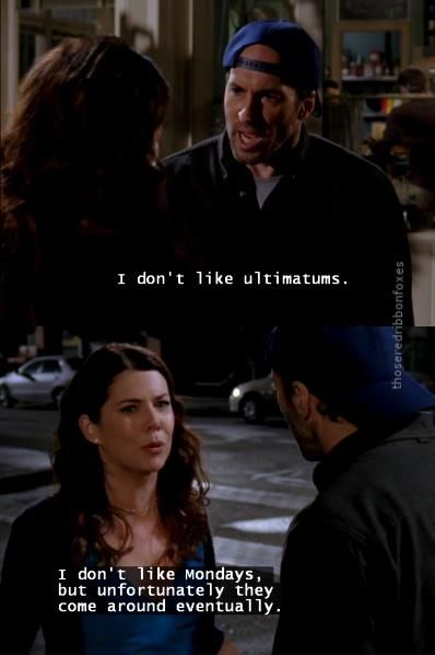 One of my all time favorite Gilmore Girls quotes ever. Ultimatums though scary, you shouldn't be afraid to give someone. Some men are sneaky and will continue to have their cake and eat it too if you let them.