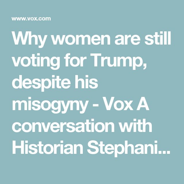 Why women are still voting for Trump, despite his misogyny - Vox  A conversation with Historian Stephanie Coontz