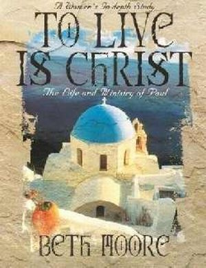 To Live is Christ: The Life and Ministry of Paul. Beth Moore Study