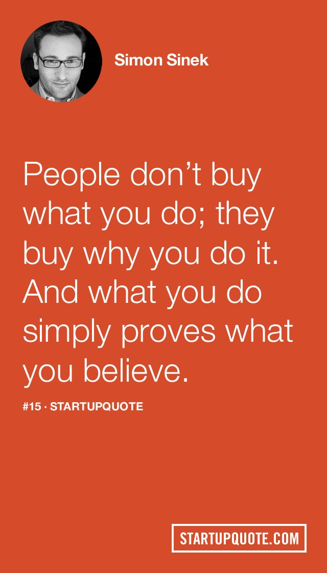 """startupquote: People don't buy what you do; they buy why you do it. And what you do simply proves what you believe. - Simon Sinek This doesn't just apply to selling """"things"""", but also yourself. Even if you're the hardest working person in your office, it won't matter if people perceive you to be only looking out for yourself."""