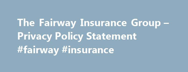 The Fairway Insurance Group – Privacy Policy Statement #fairway #insurance http://france.nef2.com/the-fairway-insurance-group-privacy-policy-statement-fairway-insurance/  # Privacy Policy Statement At The Fairway Insurance Group. we are committed to protecting your privacy as a visitor to this Web site and as our customer. To our visitors and to our customers, we offer this pledge: The Fairway Insurance Group is the owner of the information, which is collected on this Web site. We will not…