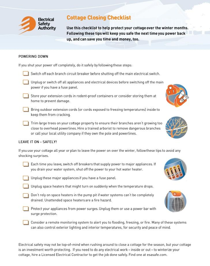 Cottage Closing Checklist: Use this checklist to help protect your cottage over the winter months. Following these tips will help keep you safe the next time you power back up, and can save you time and money, too. http://www.esasafe.com/assets/files/esasafe/pdf/CottageClosingChecklist-final.pdf