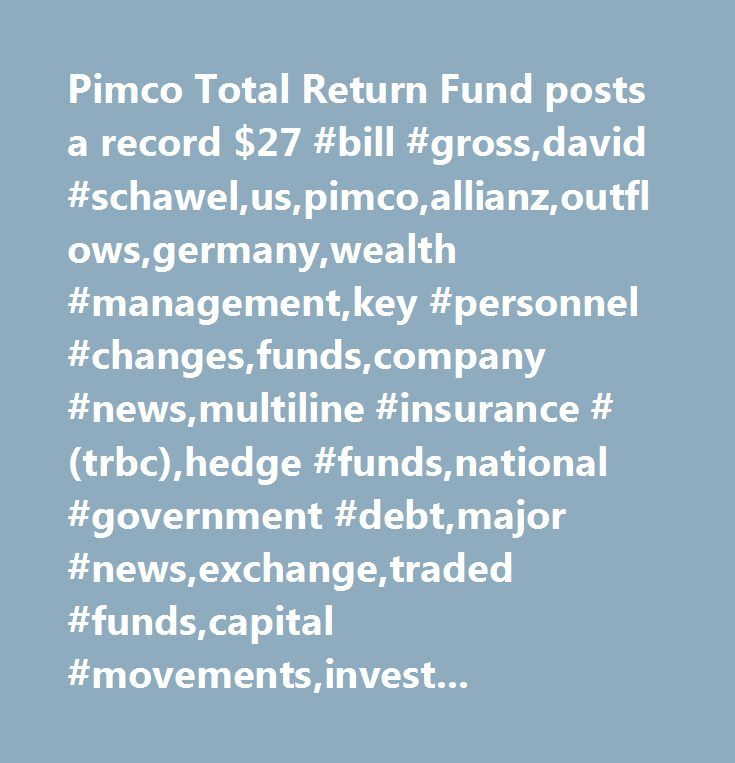 Pimco Total Return Fund posts a record $27 #bill #gross,david #schawel,us,pimco,allianz,outflows,germany,wealth #management,key #personnel #changes,funds,company #news,multiline #insurance #(trbc),hedge #funds,national #government #debt,major #news,exchange,traded #funds,capital #movements,investment #management #and #fund #operators #(trbc),united #states…