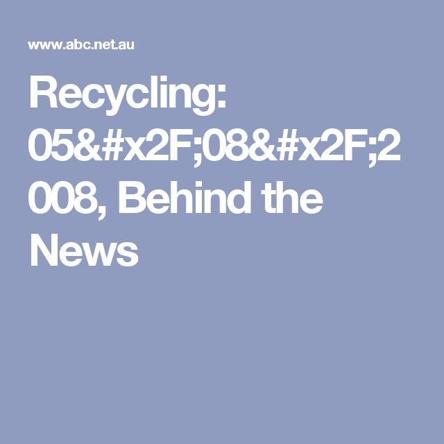 Recycling: 05/08/2008, Behind the News