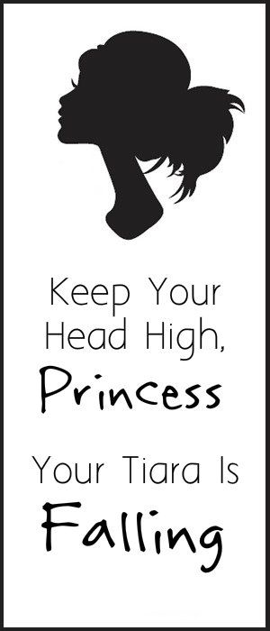 Keep Your Head High Princess Your Tiara Is Falling Fancy Words