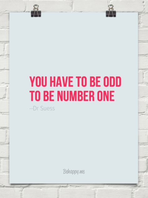 You have to be odd to be number one by --Dr Suess this changed me