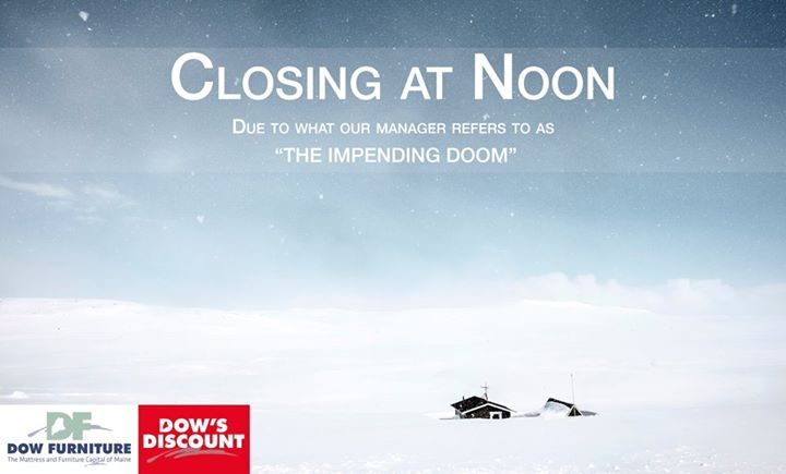 """#DowFurniture will be CLOSING AT NOON today (2/9/17).  This is due to what our manager refers to as """"The Impending Doom"""".  If you are out on the roads please drive safe.  If you are at home don't forget to celebrate the Patriots win by entering our contest to win a """"Minute Moose"""" winter cap here http://ift.tt/2kT3SW9 .  If your looking for furniture browse our expansive website for all your furniture needs here www.dowfurniture.com ."""