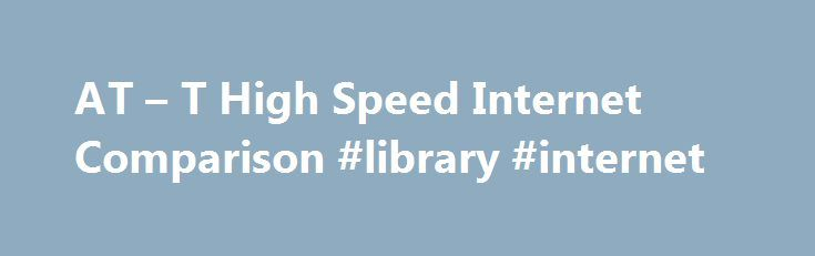 AT – T High Speed Internet Comparison #library #internet http://internet.remmont.com/at-t-high-speed-internet-comparison-library-internet/  Compare AT T High-Speed Internet Plans Choose the AT T High Speed Internet Plan that s Right for You Before you select a high speed Internet service, it is important to make a list of what you will be using your Internet connection for. Will you be downloading files? Will you be viewing videos? Will […]
