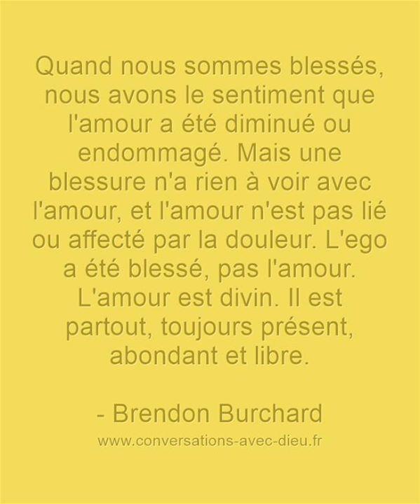 """""""Quand nous sommes blessés nous avons le sentiment que l'amour a été diminué ou endommagé. Mais une blessure n'a rien à voir avec l'amour et l'amour n'est pas lié ou affecté par la douleur. L'eego a été blessé pas l'amour. L'amour est divin. Il est partout toujours présent abondant et libre.""""  -Brendon Burchard  http://ift.tt/1V9s8wk"""