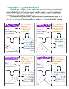A different take on flash cards.  Each puzzle contains 4 pieces, each relating to one of the special segments of a triangle. One piece has the name of the segment and its point of concurrency, one has a picture of the segment, one has the property of the point of concurrency, and one has a description/definition of the segment.