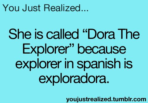 You Just Realized...Very clever, creators of Dora, very clever.