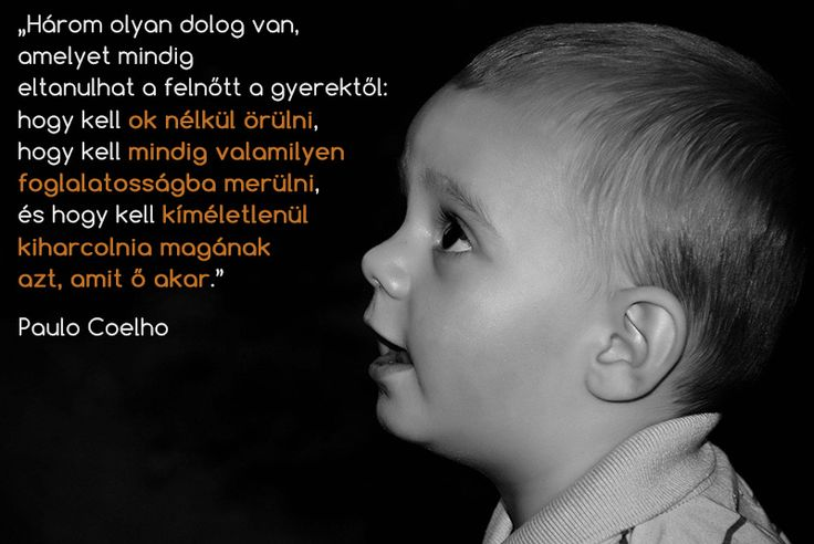 """""""A child can teach an adult three things: to be happy for no reason, to always be busy with something, and to know how to demand with all his might that which he desires."""" - Paulo Coelho"""