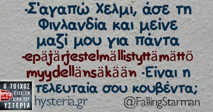 -Σ'αγαπώ Χελμι, άσε τη Φινλανδία και μείνε μαζί μου για πάντα -epäjärjestelmällistyttämättömyydellänsäkään -Είναι η τελευταία σου κουβέντα;
