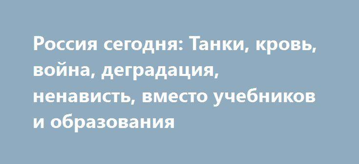 Россия сегодня: Танки, кровь, война, деградация, ненависть, вместо учебников и образования http://www.bbcccnn.com.ua/svit/rossiia-segodnia-tanki-krov-voina-degradaciia-nenavist-vmesto-ychebnikov-i-obrazovaniia/  {{AutoHashTags}}
