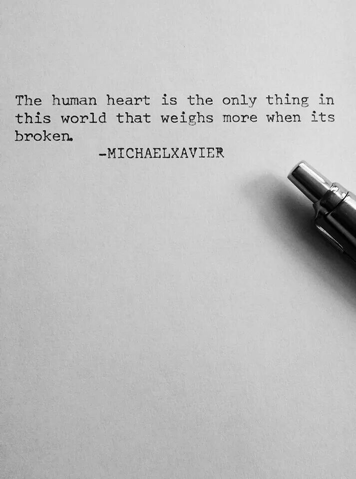 The human heart is the only thing in this world that weighs more when its broken.