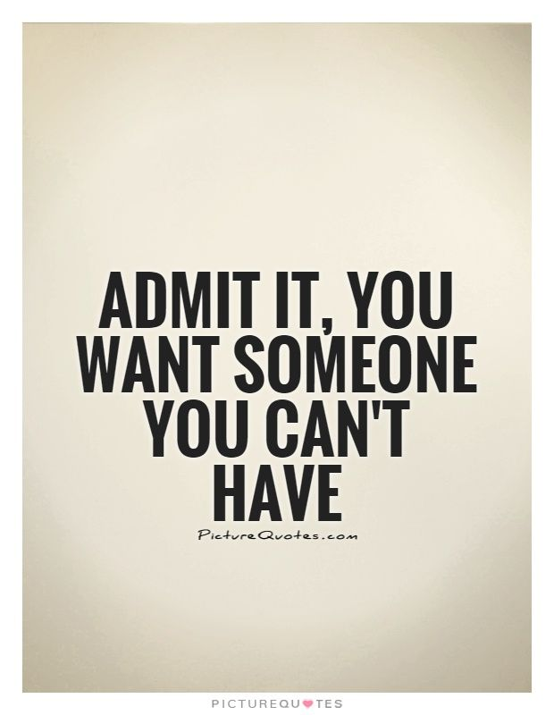 Admit it, you want someone you can't have. Picture Quotes.