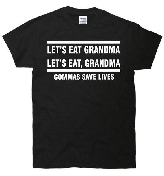 okay, so this makes me laugh (in that way that only writers and editors laugh at things like this because really it is awful and fantastic all at once). :: Let's Eat Grandma Commas Save Lives by FastTees