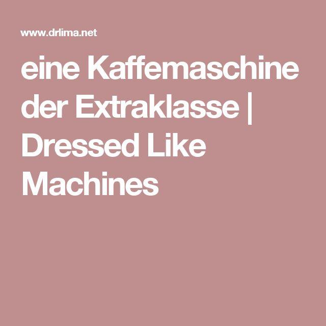 eine Kaffemaschine der Extraklasse | Dressed Like Machines