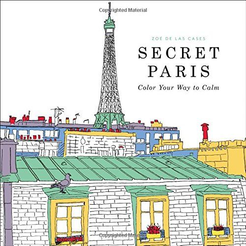 Secret Paris Color Your Way To Calm Zoe De Las Cases On A Coloring Book That Will Relax And Inspire All The While Transporting You City Of