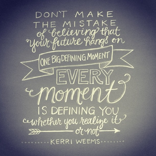 Love this quote by Kerri Weems… We think its the big moments of life that will define us, shape our character, and set us up for victory or greater anointing… but a one, big, defining moment doesnt actually define us… it just reveals us. Its the dail