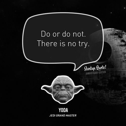 Do or do not. There is no try. - Yoda (Startup Quote Anniversary Edition5/5) *Okay, Yoda does not run a startup, but he runs the Jedi Council! Happy April Fools' Day!