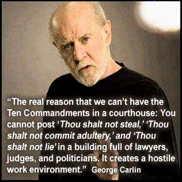 "The real reason that we can't have the Ten Commandments in a courthouse: You cannot post ""Thou shalt not steal,"" ""Thou shalt not commit adultery,"" and ""Thou shalt not lie"" in a building full of lawyers, judges, and politicians. It creates a hostile work environment. – George Carlin, comedian"