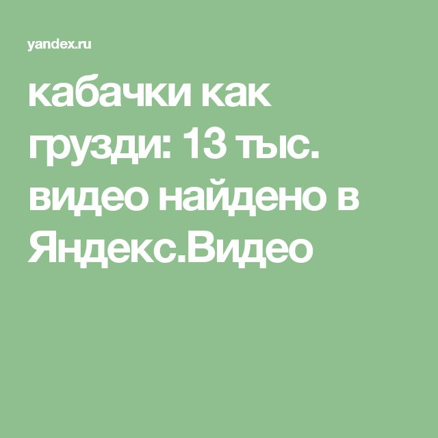кабачки как грузди: 13 тыс. видео найдено в Яндекс.Видео
