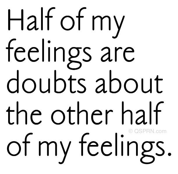 Half my feelings are doubts about the other half of my feelings