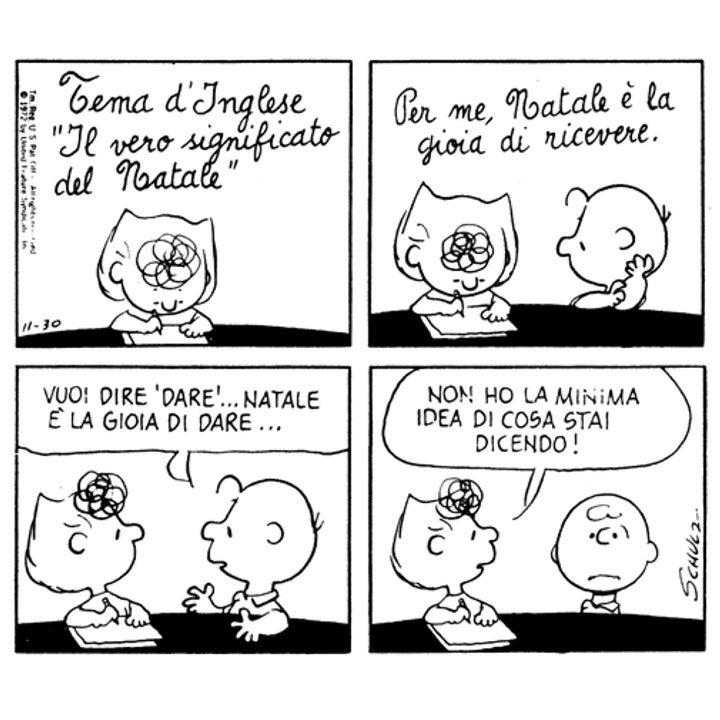 Sally: Tema d'Inglese. Il vero significato del Natale. Per me, Natale è la gioia di ricevere. | Charlie Brown: Vuoi dire 'dare'... Natale è la gioia di dare... | Sally: Non ho la minima idea di cosa stai dicendo!