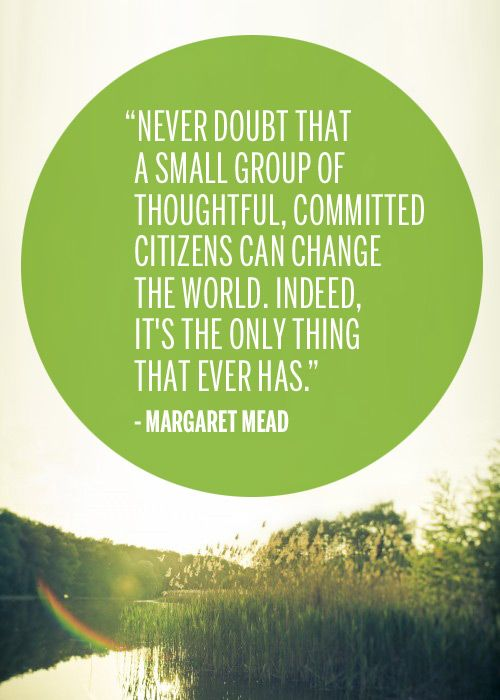 """Never doubt that a small group of thoughtful, committed citizens can change the world. Indeed, it's the only thing that ever has."" - Margaret Mead"
