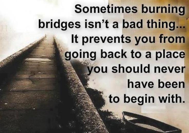 .: Thoughts, Bad Things, Truths, The Bridges, Burnbridg, Favorite Quotes, Places, Burning Bridges, Inspiration Quotes