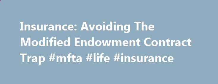 Insurance: Avoiding The Modified Endowment Contract Trap #mfta #life #insurance puerto-rico.nef2.... # Insurance: Avoiding The Modified Endowment Contract Trap Cash-value life insurance has always provided consumers with a tax-free avenue of growth within the policy that could be accessed at any time, for any reason. But Congress has placed limits on the amount of money that can be put into these instruments, and all cash value policies are now subject to the seven-pay test, which limi...