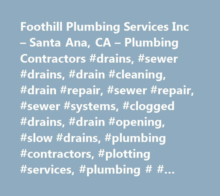 Foothill Plumbing Services Inc – Santa Ana, CA – Plumbing Contractors #drains, #sewer #drains, #drain #cleaning, #drain #repair, #sewer #repair, #sewer #systems, #clogged #drains, #drain #opening, #slow #drains, #plumbing #contractors, #plotting #services, #plumbing # # #sewer #repair, #sewer # # #drain #services, #tools # # #hardware #supplies, #plumbing #repair # # #service, #printing #services, #water #heaters, #septic #cleaning, #sewer # # #drain #cleaning, #sewer # # #drain #cleaning…