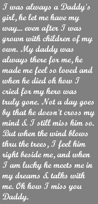 This is just how I feel about my Dad.  But I still feel him there beside me. When the wind blows on a spring day...when the rain falls....when the sun shines on me...it is my Daddy. When I see a butterfly next to me or a bird singing its sweet song. They are all gifts from my Daddy. Miss him so much.