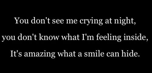 you don't see me crying at night, you don't know what i'm feeling inside, it's amazing what a smile can hide