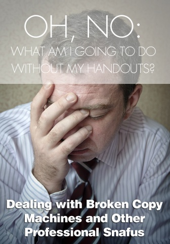 Oh, No: What am I Going to Do without My Handouts? Dealing with Broken Copy Machines and Other Professional Snafus