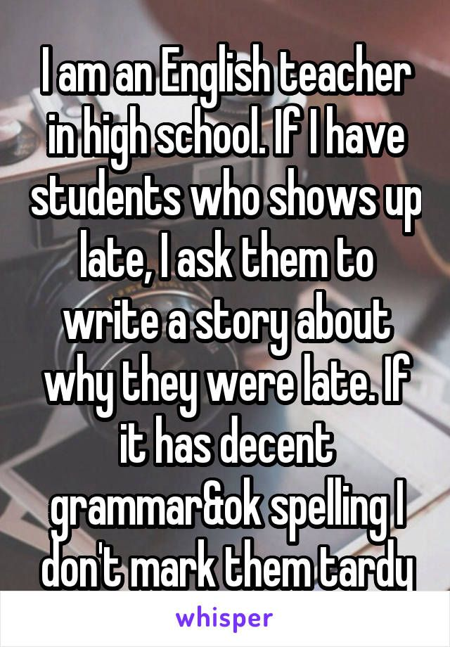 I am an English teacher in high school. If I have students who shows up late, I ask them to write a story about why they were late. If it has decent grammar&ok spelling I don't mark them tardy