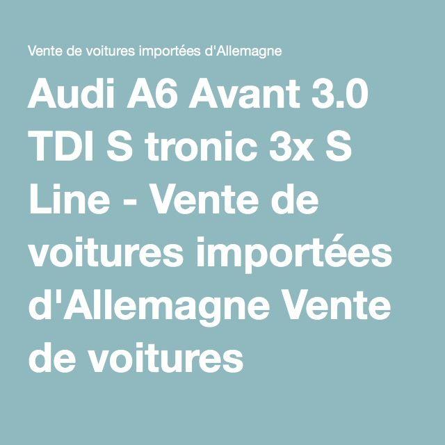 Audi A6 Avant 3.0 TDI S tronic 3x S Line - Vente de voitures importées d'Allemagne Vente de voitures importées d'Allemagne