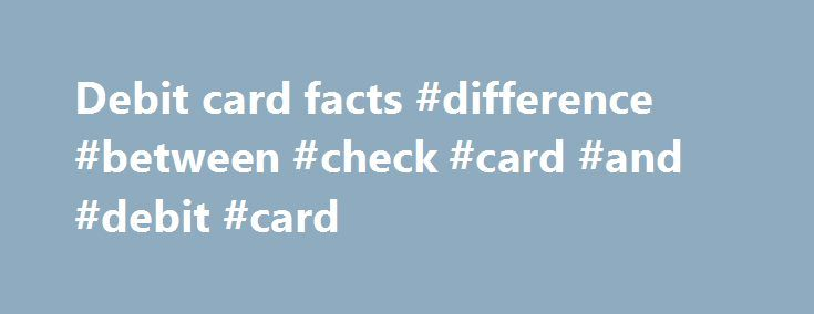 Debit card facts #difference #between #check #card #and #debit #card http://south-dakota.remmont.com/debit-card-facts-difference-between-check-card-and-debit-card/  # PIRG CONSUMER FACT SHEET ATM/Debit Cards: What consumers need to know about greater fraud risk, card blocking, and debit card fees. SUMMARY: A debit card is an ATM card with a VISA or Mastercard logo on it. [VISA calls them Checkcards and Mastercard calls them Mastermoney cards.] The difference? Debit cards are riskier than…