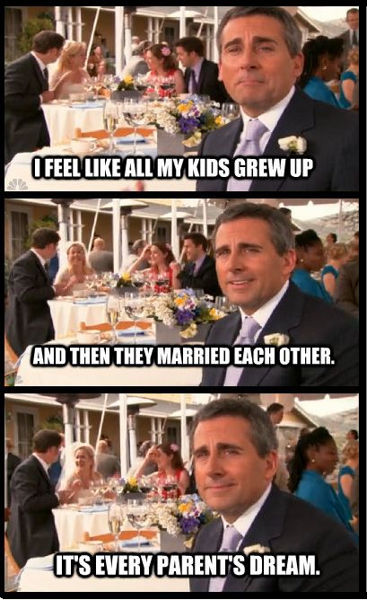 """I feel like all my kids grew up and then they married each other. It's every parent's dream."" ~ Michael Scott, The Office"