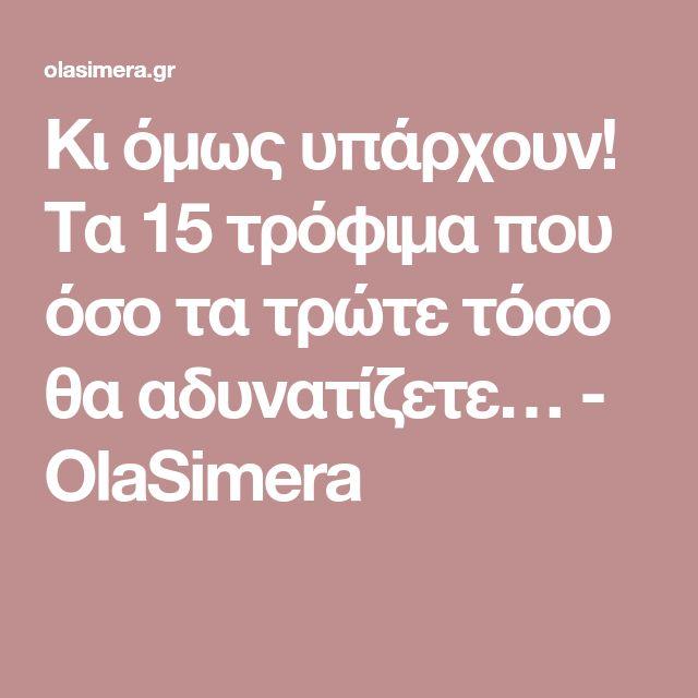 Κι όμως υπάρχουν! Τα 15 τρόφιμα που όσο τα τρώτε τόσο θα αδυνατίζετε… - OlaSimera