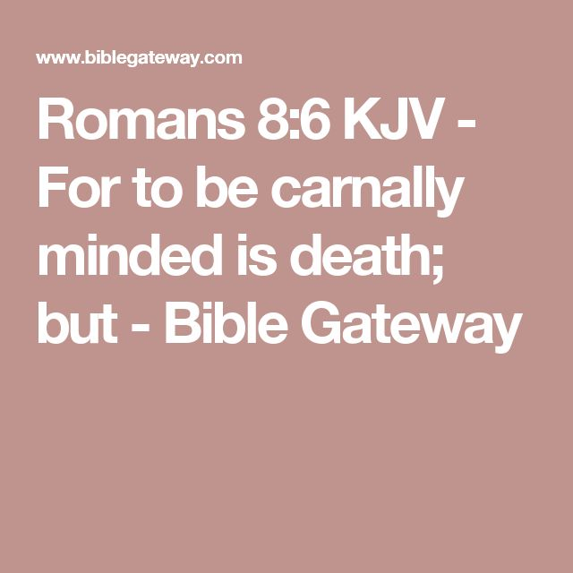 Romans 8:6 KJV - For to be carnally minded is death; but - Bible Gateway