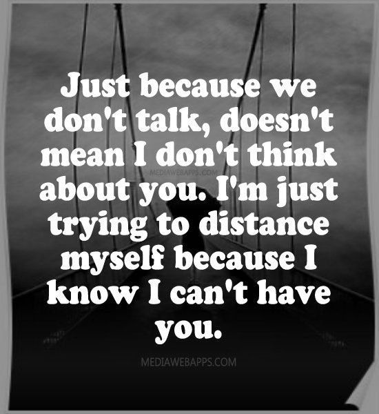 Just because we dont talk, doesnt mean I dont think about you....