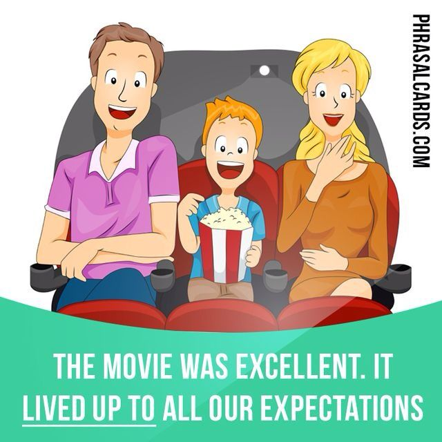 """Live up to"" means ""to be as good as expected"". Example: The movie was excellent. It lived up to all our expectations."